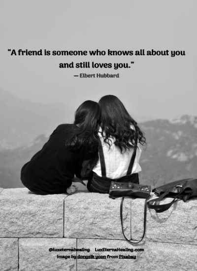 """""""A friend is someone who knows all about you and still loves you."""" ― Elbert Hubbard"""