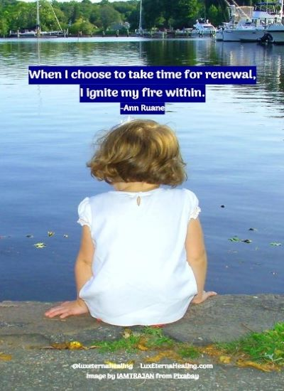 When I choose to take time for renewal, I ignite my fire within.