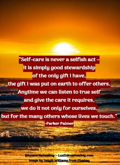 """""""Self-care is never a selfish act - it is simply good stewardship of the only gift I have, the gift I was put on earth to offer others. Anytime we can listen to true self and give the care it requires, we do it not only for ourselves, but for the many others whose lives we touch."""" -Parker Palmer"""