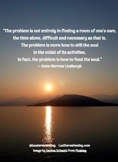 """The problem is not entirely in finding a room of one's own, the time alone, difficult and necessary as that is. The problem is more how to still the soul in the midst of its activities. In fact, the problem is how to feed the soul."" ― Anne Morrow Lindbergh"