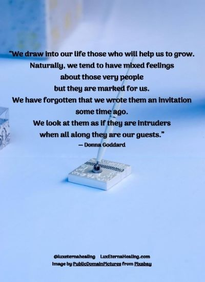 """""""We draw into our life those who will help us to grow. Naturally, we tend to have mixed feelings about those very people but they are marked for us. We have forgotten that we wrote them an invitation some time ago. We look at them as if they are intruders when all along they are our guests."""" ― Donna Goddard"""