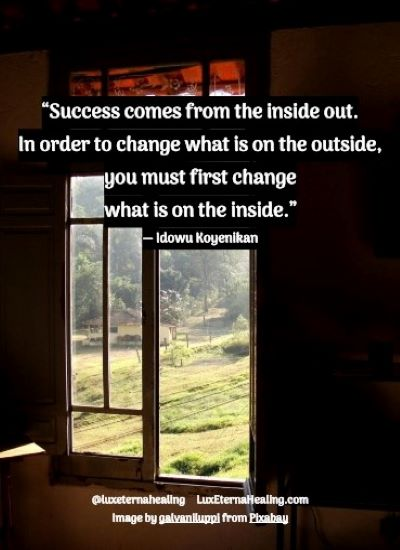 """Success comes from the inside out. In order to change what is on the outside, you must first change what is on the inside."" ― Idowu Koyenikan"