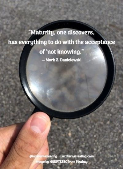 """""""Maturity, one discovers, has everything to do with the acceptance of 'not knowing."""" ― Mark Z. Danielewski"""