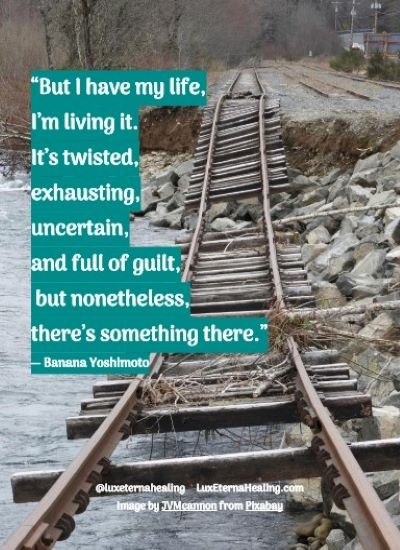 """""""But I have my life, I'm living it. It's twisted, exhausting, uncertain, and full of guilt, but nonetheless, there's something there."""" ― Banana Yoshimoto"""