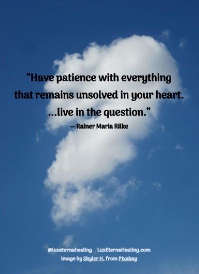 """Have patience with everything that remains unsolved in your heart. ...live in the question."" ― Rainer Maria Rilke"