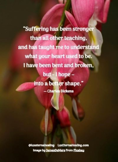 """""""Suffering has been stronger than all other teaching, and has taught me to understand what your heart used to be. I have been bent and broken, but - I hope - into a better shape."""" ― Charles Dickens"""