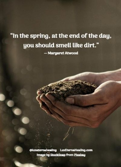 """""""In the spring, at the end of the day, you should smell like dirt."""" ― Margaret Atwood"""