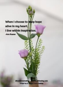 When I choose to keep hope alive in my heart, I live within inspiration. -Ann Ruane