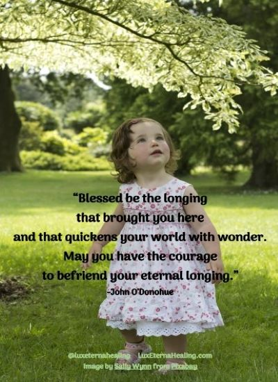 """""""Blessed be the longing that brought you here and that quickens your world with wonder. May you have the courage to befriend your eternal longing."""" -John O'Donohue"""