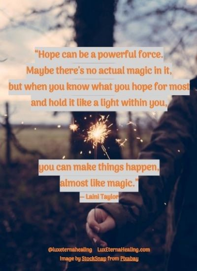 """""""Hope can be a powerful force. Maybe there's no actual magic in it, but when you know what you hope for most and hold it like a light within you, you can make things happen, almost like magic."""" ― Laini Taylor"""