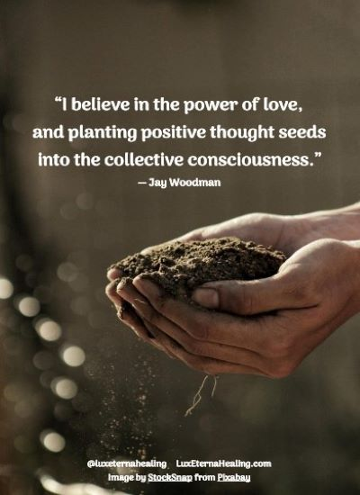 """""""I believe in the power of love, and planting positive thought seeds into the collective consciousness."""" ― Jay Woodman"""