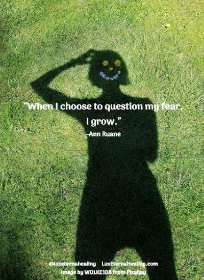 When I choose to question my fear, I grow. -Ann Ruane