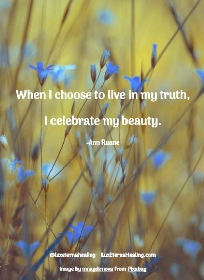 When I choose to live in my truth, I celebrate my beauty. -Ann Ruane