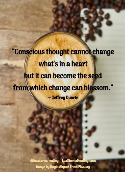 """""""Conscious thought cannot change what's in a heart but it can become the seed from which change can blossom."""" ― Jeffrey Duarte"""