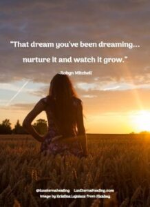 """That dream you've been dreaming...nurture it and watch it grow."" -Robyn Mitchell"