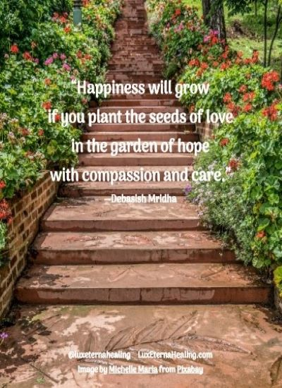 """""""Happiness will grow if you plant the seeds of love in the garden of hope with compassion and care."""" --Debasish Mridha"""