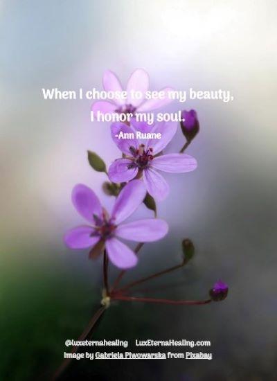 When I choose to see my beauty, I honor my soul. -Ann Ruane