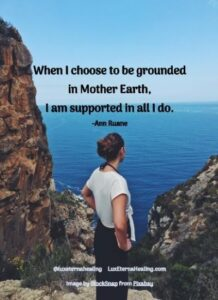 """When I choose to be grounded in Mother Earth, I am supported in all I do."" -Ann Ruane"