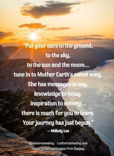"""Put your ears to the ground, to the sky, to the sun and the moon... tune in to Mother Earth's sweet song. She has messages to say, knowledge to relay, inspiration to convey... there is much for you to learn. Your journey has just begun."" ― Melody Lee"