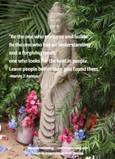 """""""Be the one who nurtures and builds. Be the one who has an understanding and a forgiving heart, one who looks for the best in people. Leave people better than you found them."""" --Marvin J. Ashton"""