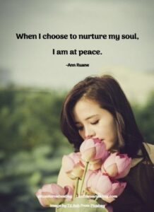 When I choose to nurture my soul, I am at peace. -Ann Ruane