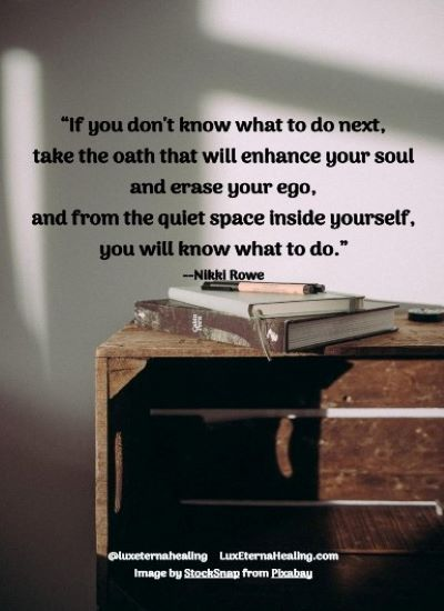 """""""If you don't know what to do next, take the oath that will enhance your soul and erase your ego, and from the quiet space inside yourself, you will know what to do."""" --Nikki Rowe"""