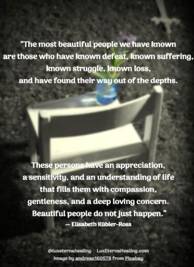 """""""The most beautiful people we have known are those who have known defeat, known suffering, known struggle, known loss, and have found their way out of the depths. These persons have an appreciation, a sensitivity, and an understanding of life that fills them with compassion, gentleness, and a deep loving concern. Beautiful people do not just happen."""" ― Elisabeth Kübler-Ross"""