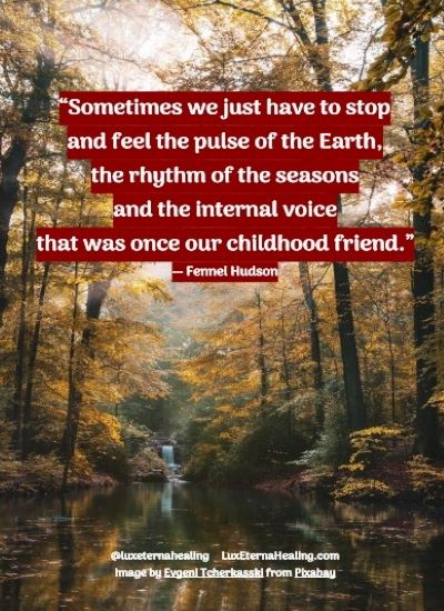 """Sometimes we just have to stop and feel the pulse of the Earth, the rhythm of the seasons and the internal voice that was once our childhood friend."" ― Fennel Hudson"