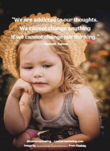 """""""We are addicted to our thoughts. We cannot change anything if we cannot change our thinking."""" --Santosh Kalwar"""