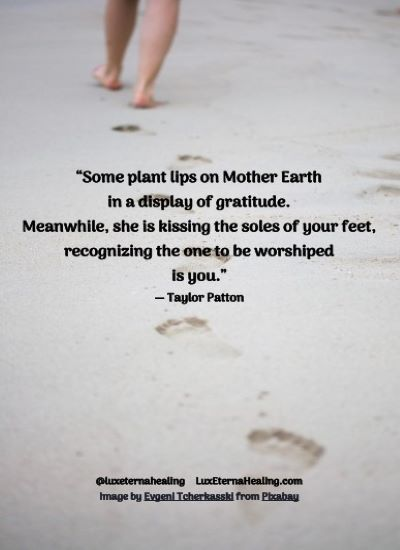 """""""Some plant lips on Mother Earth in a display of gratitude. Meanwhile, she is kissing the soles of your feet, recognizing the one to be worshiped is you."""" ― Taylor Patton"""