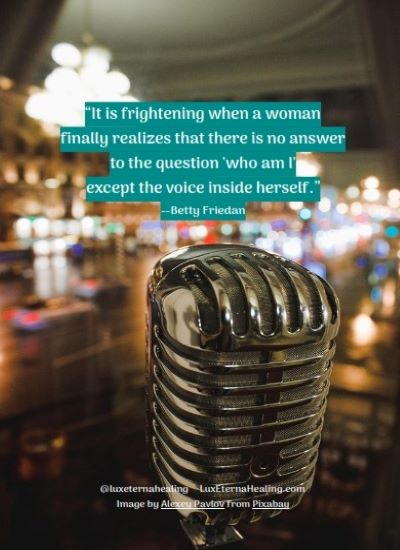 """It is frightening when a woman finally realizes that there is no answer to the question 'who am I' except the voice inside herself."" --Betty Friedan"