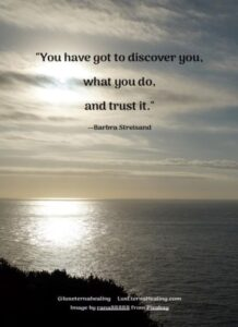 """You have got to discover you, what you do, and trust it."" --Barbra Streisand"