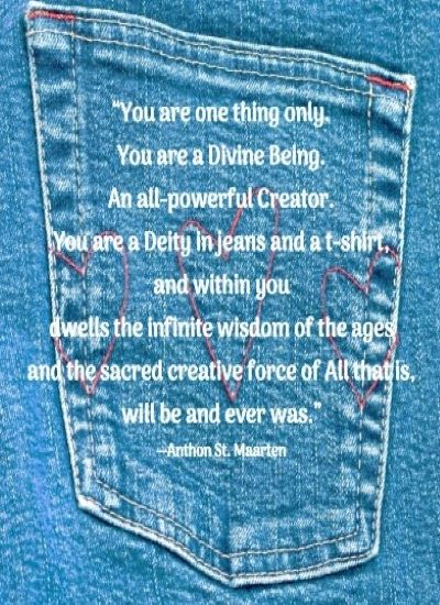 """You are one thing only. You are a Divine Being. An all-powerful Creator. You are a Deity in jeans and a t-shirt, and within you dwells the infinite wisdom of the ages and the sacred creative force of All that is, will be and ever was."" --Anthon St. Maarten"