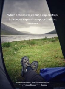 When I choose to open to exploration, I discover expansive opportunities. -Ann Ruane