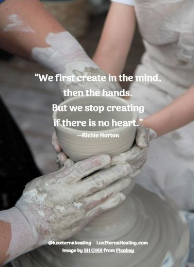 """""""We first create in the mind, then the hands. But we stop creating if there is no heart."""" --Richie Norton"""