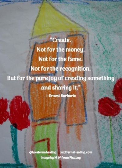 """""""Create. Not for the money. Not for the fame. Not for the recognition. But for the pure joy of creating something and sharing it."""" --Ernest Barbaric"""