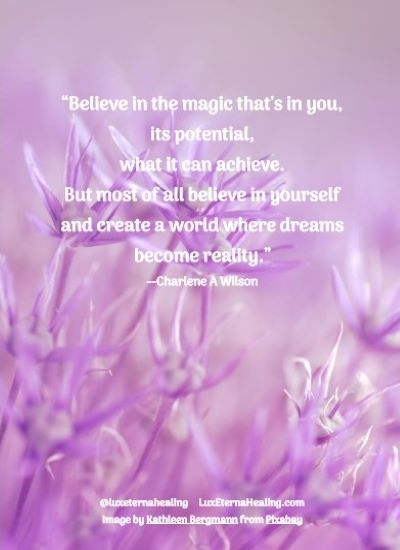 """""""Believe in the magic that's in you, its potential, what it can achieve. But most of all believe in yourself and create a world where dreams become reality."""" --Charlene A Wilson"""