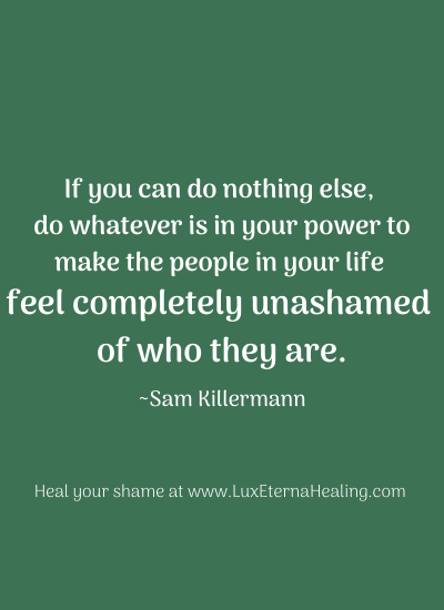 """If you can do nothing else, do whatever is in your power to make the people in your life feel completely unashamed of who they are."" ~Sam Killermann"