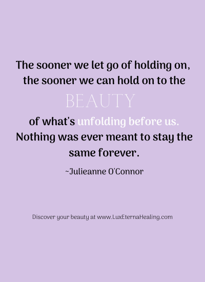 The sooner we let go of holding on, the sooner we can hold on to the beauty of what's unfolding before us. Nothing was ever meant to stay the same forever. ~Julieanne O'Connor