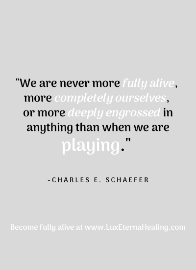 """We are never more fully alive, more completely ourselves, or more deeply engrossed in anything than when we are playing"" ~ Charles E. Schaefer"