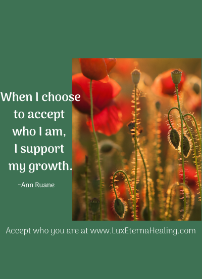 When I choose to accept who I am, I support my growth. ~Ann Ruane