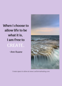 When I choose to allow life to be what it is, I am free to create. ~Ann Ruane