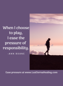 When I choose to play, I ease the pressure of responsibility. -Ann Ruane