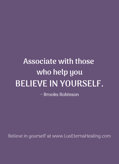 """Associate with those who help you believe in yourself."" ~ Brooks Robinson"