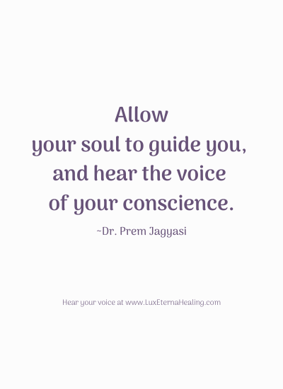 Allow your soul to guide you, and hear the voice of your conscience. ~Dr. Prem Jagyasi