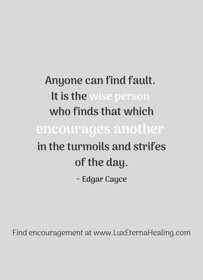 """Anyone can find fault. It is the wise person who finds that which encourages another in the turmoils and strifes of the day."" ~ Edgar Cayce"