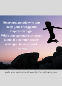 """""""Be around people who can keep your energy and inspiration high. While you can make progress alone, it's so much easier when you have support."""" ~ Joe Vitale"""