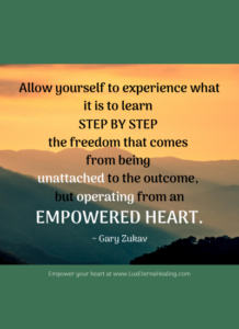 Allow yourself to experience what it is to learn step by step the freedom that comes from being unattached to the outcome, but operating from an empowered heart. ~ Gary Zukav