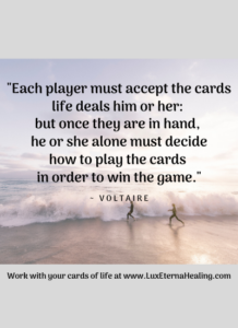 """""""Each player must accept the cards life deals him or her: but once they are in hand, he or she alone must decide how to play the cards in order to win the game."""" ~ Voltaire"""
