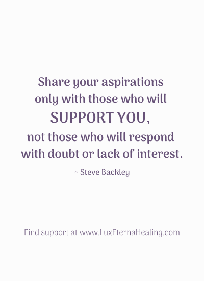 """Share your aspirations only with those who will support you, not those who will respond with doubt or lack of interest."" ~ Steve Backley"